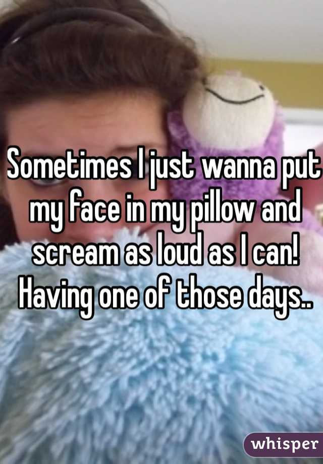 Sometimes I just wanna put my face in my pillow and scream as loud as I can! Having one of those days..