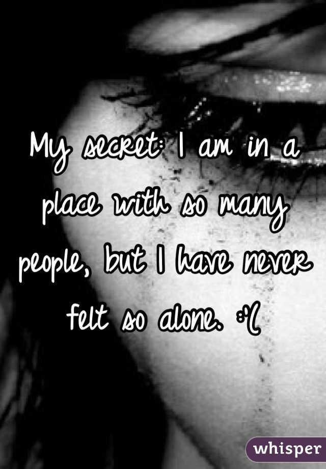 My secret: I am in a place with so many people, but I have never felt so alone. :'(