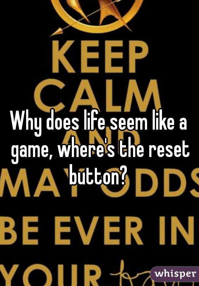 Why does life seem like a game, where's the reset button?