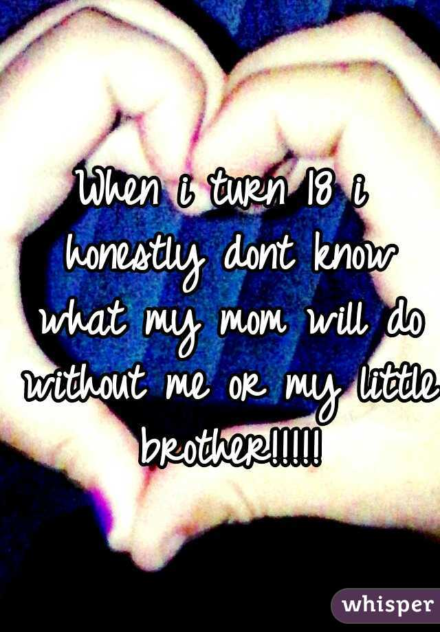When i turn 18 i honestly dont know what my mom will do without me or my little brother!!!!!