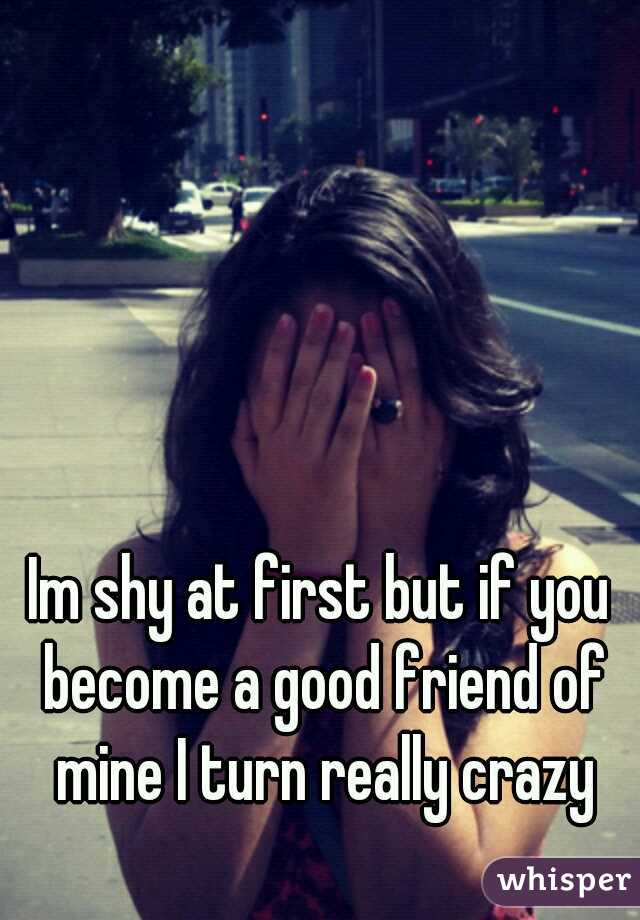 Im shy at first but if you become a good friend of mine I turn really crazy