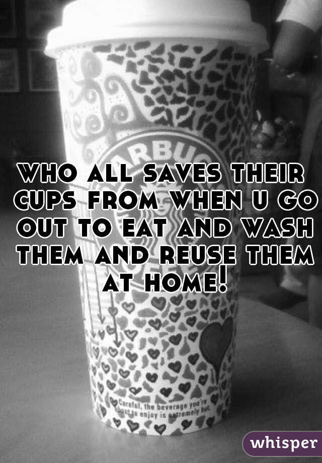 who all saves their cups from when u go out to eat and wash them and reuse them at home!