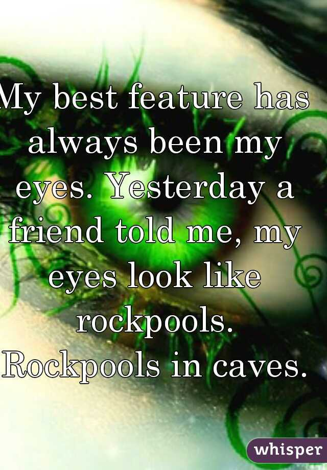 My best feature has always been my eyes. Yesterday a friend told me, my eyes look like rockpools. Rockpools in caves.
