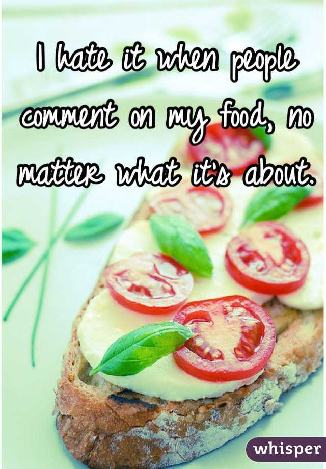I hate it when people comment on my food, no matter what it's about.