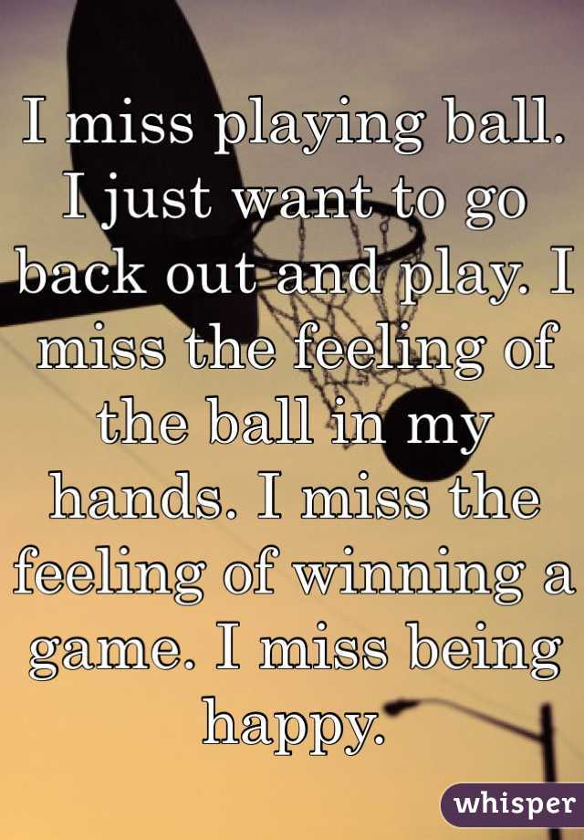 I miss playing ball. I just want to go back out and play. I miss the feeling of the ball in my hands. I miss the feeling of winning a game. I miss being happy.