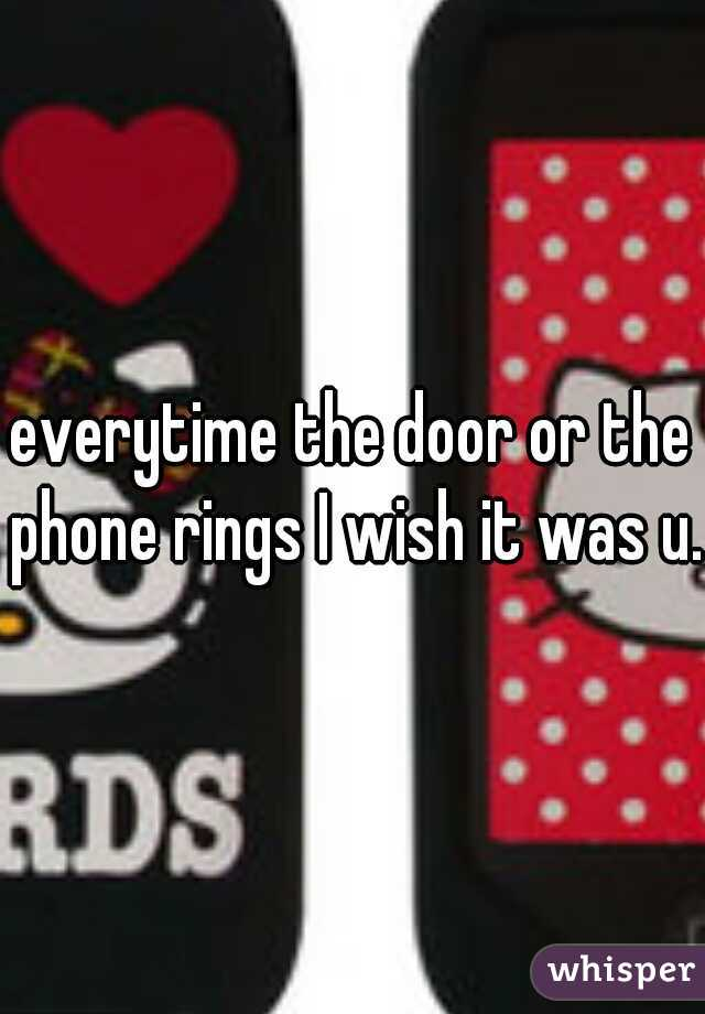 everytime the door or the phone rings I wish it was u.