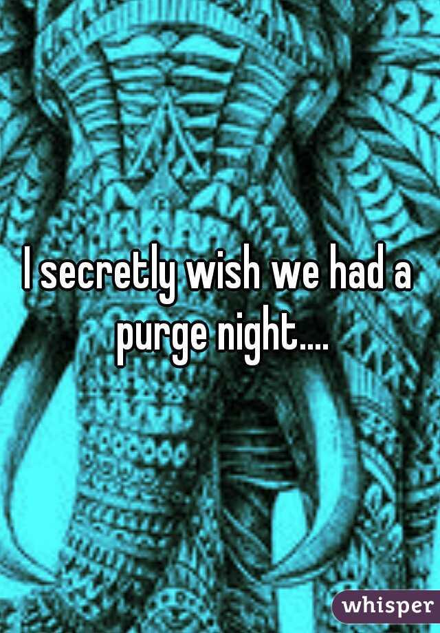 I secretly wish we had a purge night....