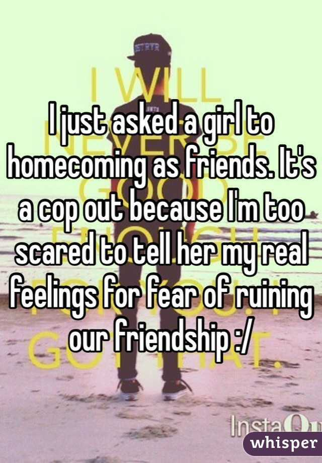 I just asked a girl to homecoming as friends. It's a cop out because I'm too scared to tell her my real feelings for fear of ruining our friendship :/