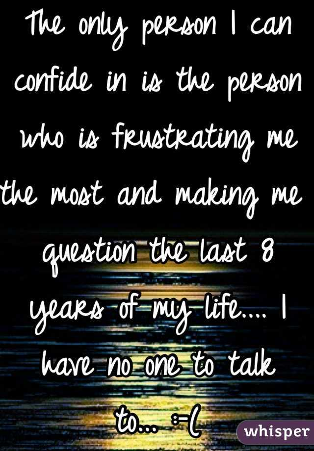 The only person I can confide in is the person who is frustrating me the most and making me question the last 8 years of my life.... I have no one to talk to... :-(