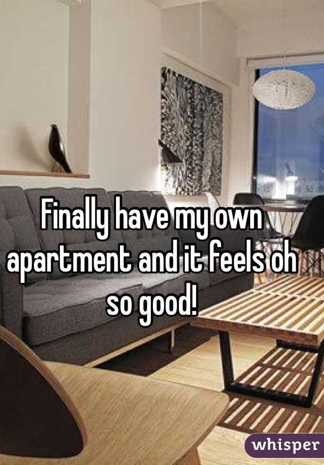 Finally have my own apartment and it feels oh so good!