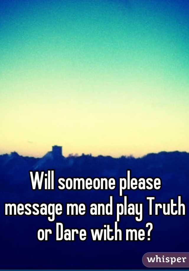 Will someone please message me and play Truth or Dare with me?
