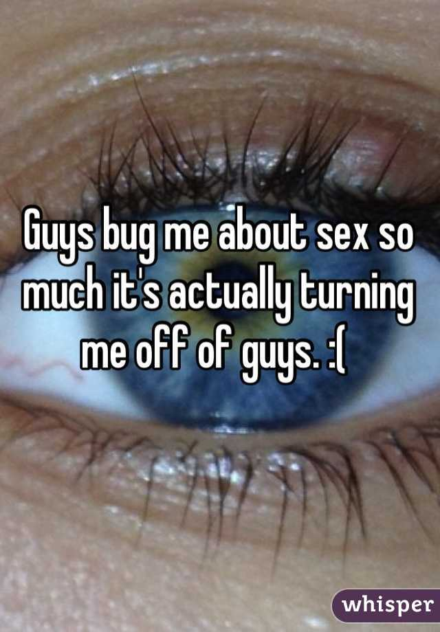 Guys bug me about sex so much it's actually turning me off of guys. :(