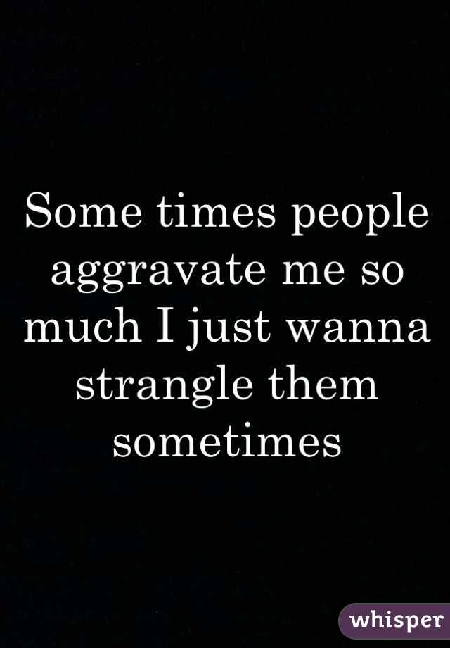 Some times people aggravate me so much I just wanna strangle them sometimes