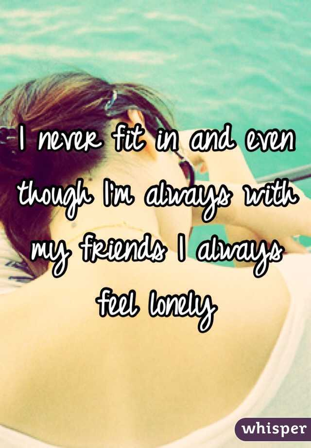 I never fit in and even though I'm always with my friends I always feel lonely