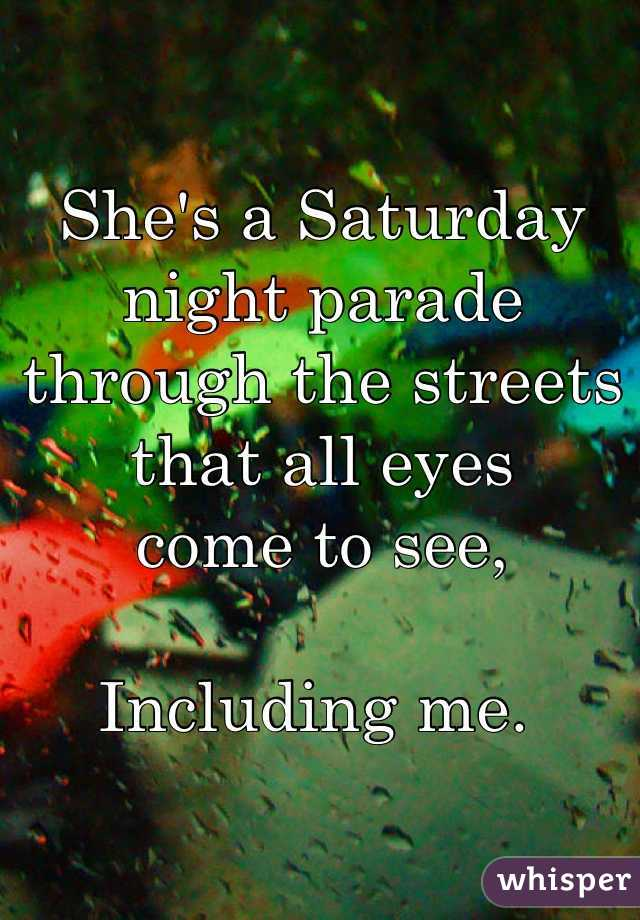 She's a Saturday night parade through the streets that all eyes  come to see,  Including me.