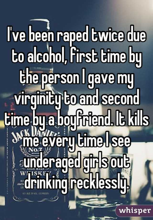 I've been raped twice due to alcohol, first time by the person I gave my virginity to and second time by a boyfriend. It kills me every time I see underaged girls out drinking recklessly.