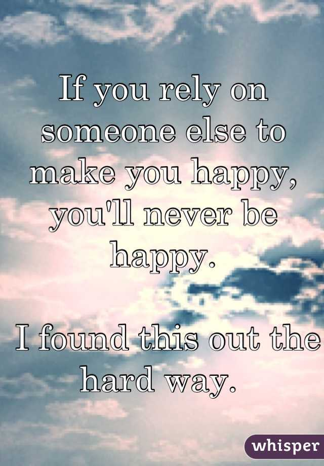 If you rely on someone else to make you happy, you'll never be happy.   I found this out the hard way.