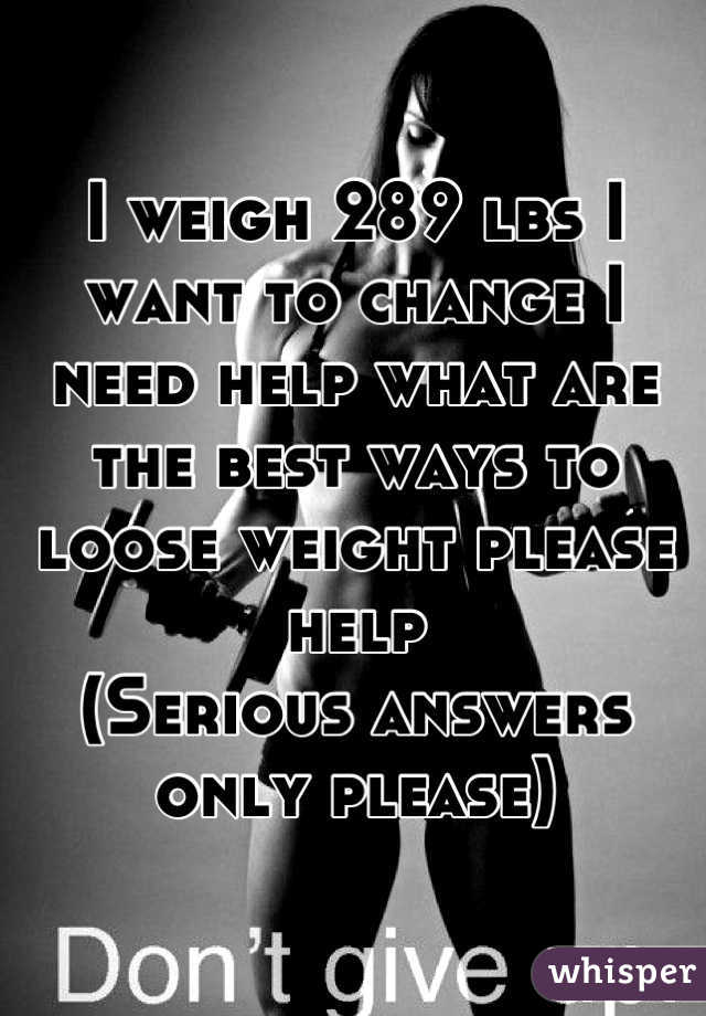 I weigh 289 lbs I want to change I need help what are the best ways to loose weight please help  (Serious answers only please)