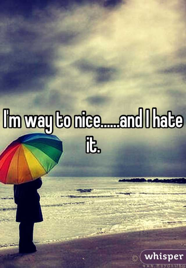 I'm way to nice......and I hate it.