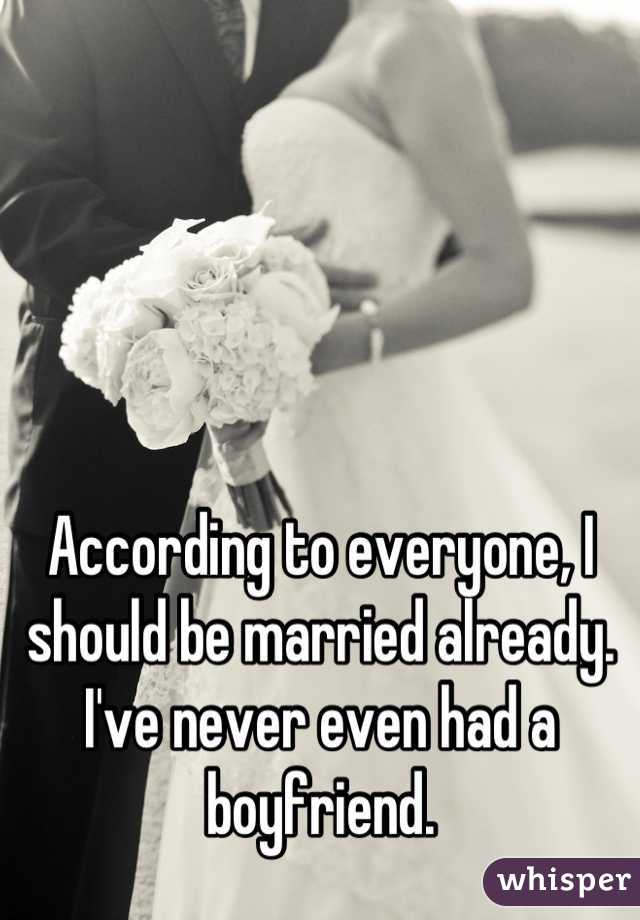 According to everyone, I should be married already. I've never even had a boyfriend.
