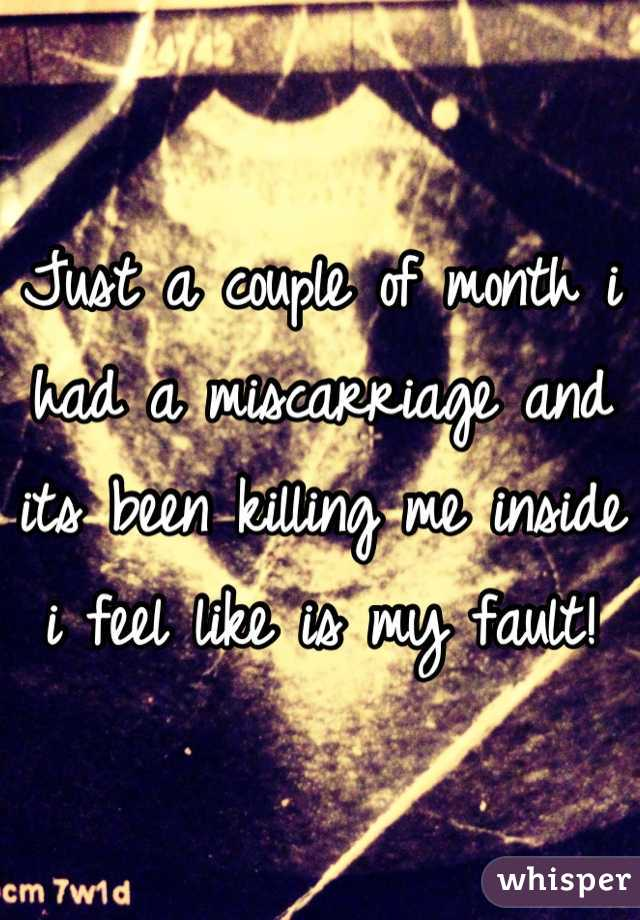 Just a couple of month i had a miscarriage and its been killing me inside i feel like is my fault!