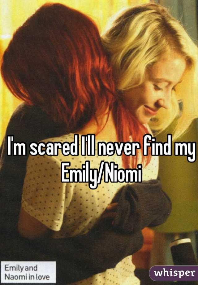 I'm scared I'll never find my Emily/Niomi
