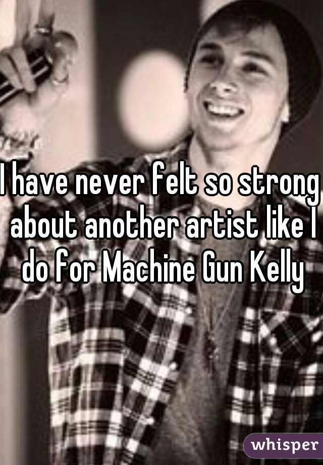 I have never felt so strong about another artist like I do for Machine Gun Kelly