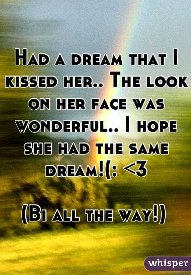 Had a dream that I kissed her.. The look on her face was wonderful.. I hope she had the same dream!(: <3  (Bi all the way!)