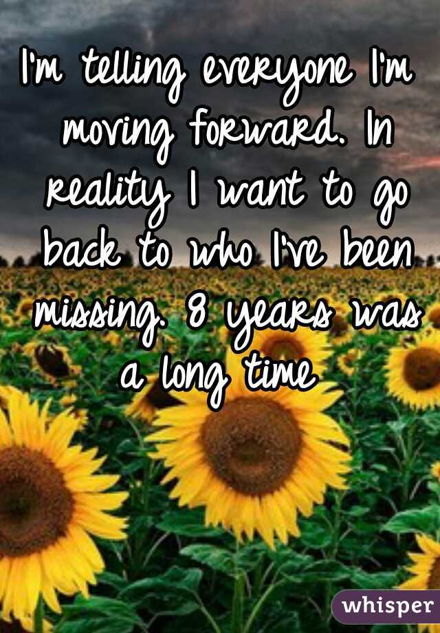 I'm telling everyone I'm moving forward. In reality I want to go back to who I've been missing. 8 years was a long time