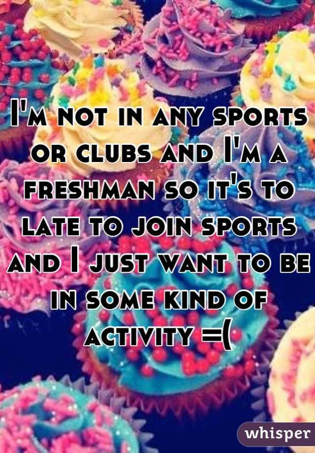 I'm not in any sports or clubs and I'm a freshman so it's to late to join sports and I just want to be in some kind of activity =(