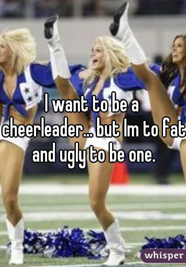 I want to be a cheerleader... but Im to fat and ugly to be one.