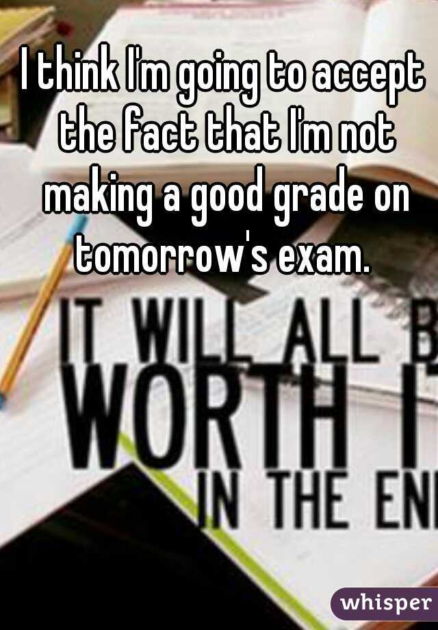 I think I'm going to accept the fact that I'm not making a good grade on tomorrow's exam.
