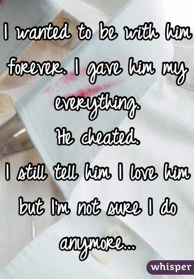 I wanted to be with him forever. I gave him my everything. He cheated. I still tell him I love him but I'm not sure I do anymore...
