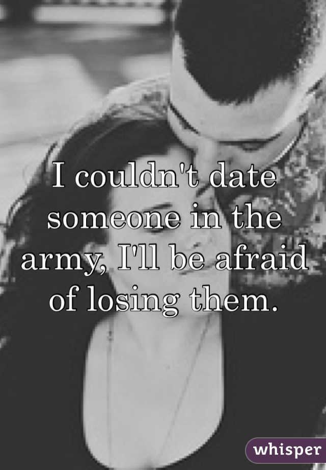 I couldn't date someone in the army, I'll be afraid of losing them.