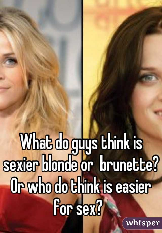 What do guys think is sexier blonde or  brunette? Or who do think is easier for sex?