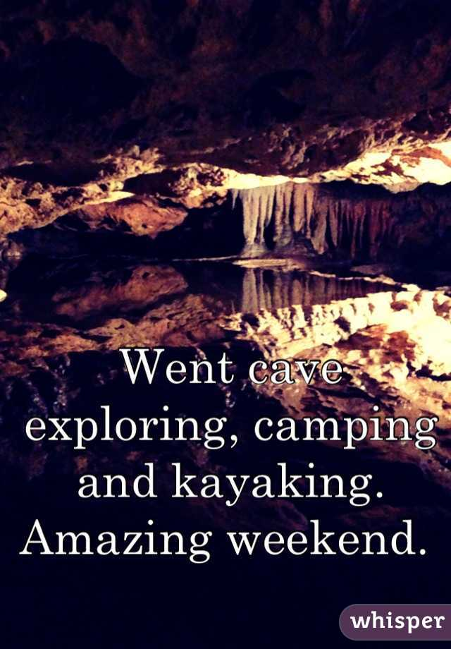 Went cave exploring, camping and kayaking. Amazing weekend.