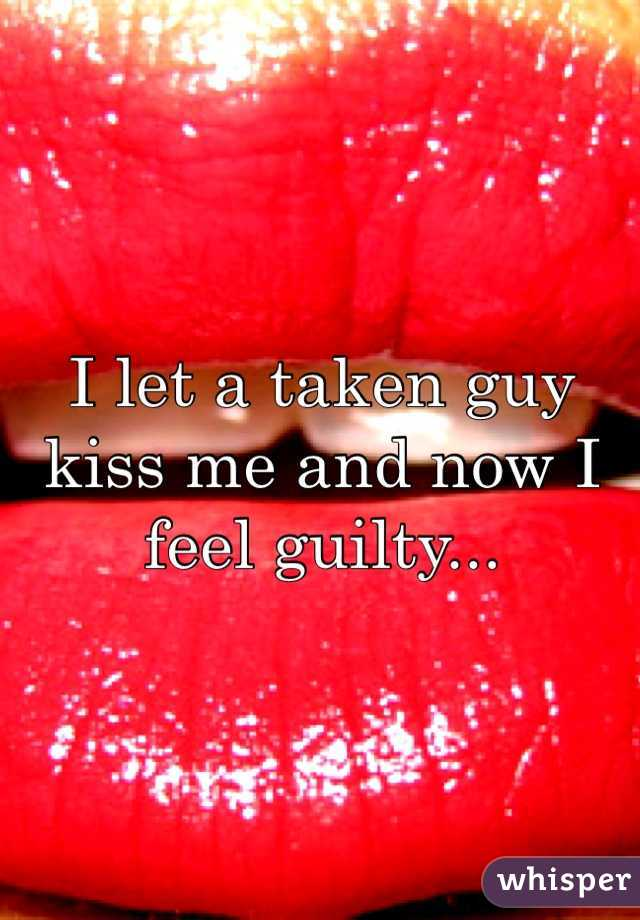 I let a taken guy kiss me and now I feel guilty...