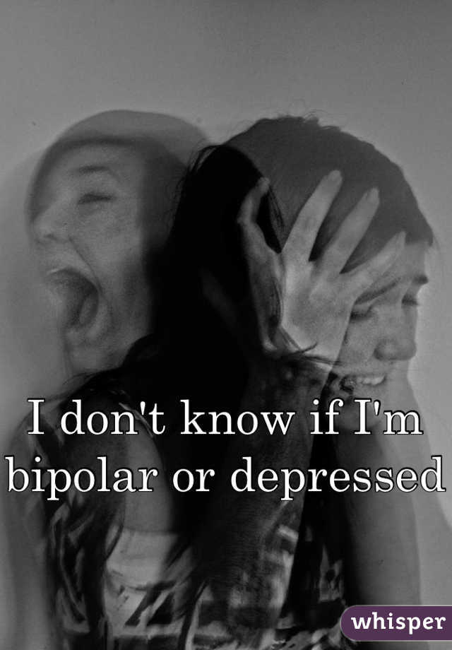 I don't know if I'm bipolar or depressed