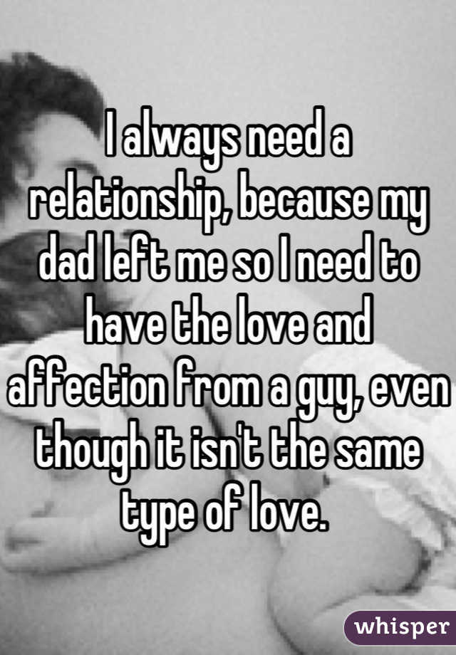 I always need a relationship, because my dad left me so I need to have the love and affection from a guy, even though it isn't the same type of love.