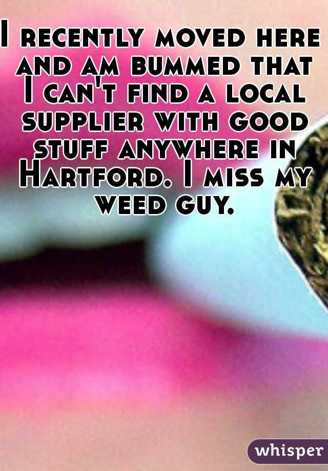 I recently moved here and am bummed that I can't find a local supplier with good stuff anywhere in Hartford. I miss my weed guy.
