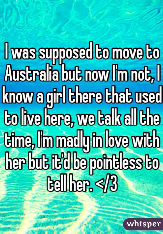 I was supposed to move to Australia but now I'm not, I know a girl there that used to live here, we talk all the time, I'm madly in love with her but it'd be pointless to tell her. </3