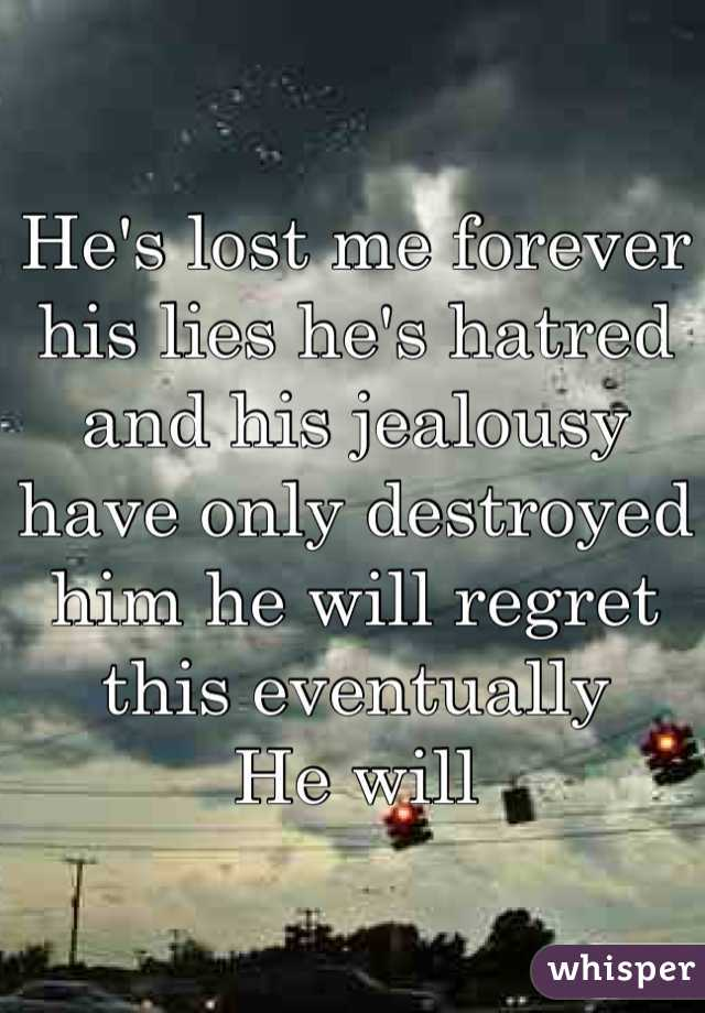 He's lost me forever his lies he's hatred and his jealousy have only destroyed him he will regret this eventually  He will