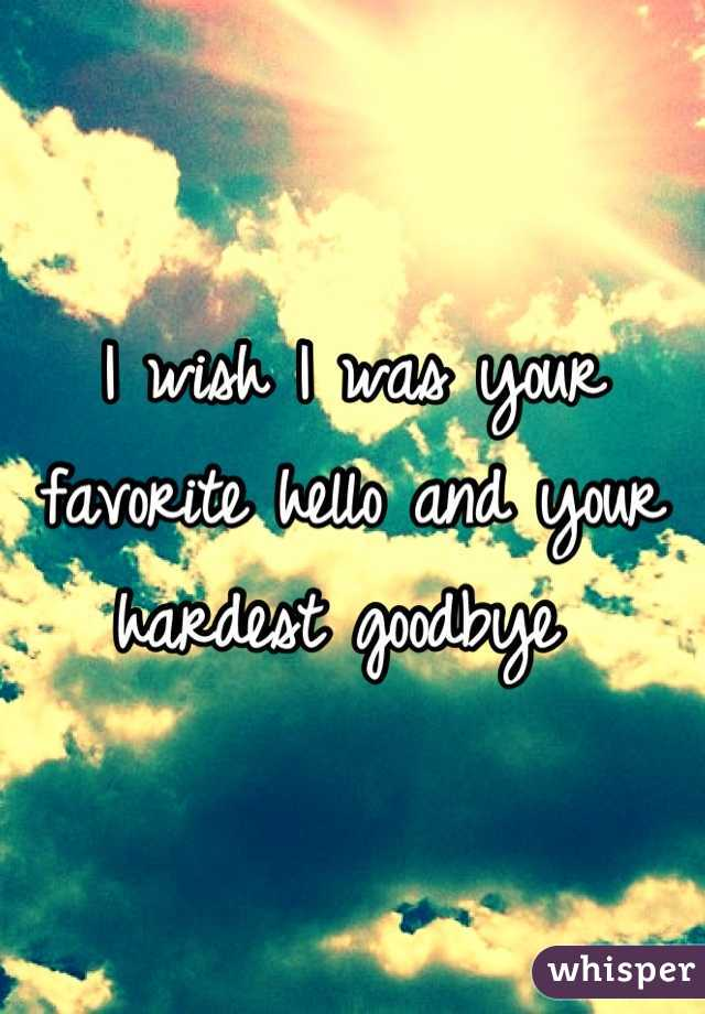 I wish I was your favorite hello and your hardest goodbye