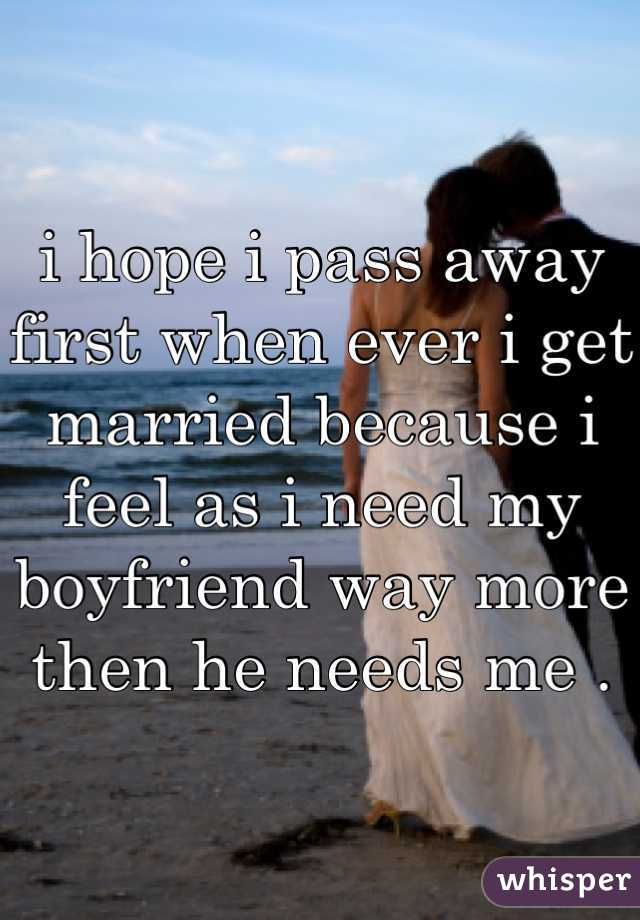 i hope i pass away first when ever i get married because i feel as i need my boyfriend way more then he needs me .
