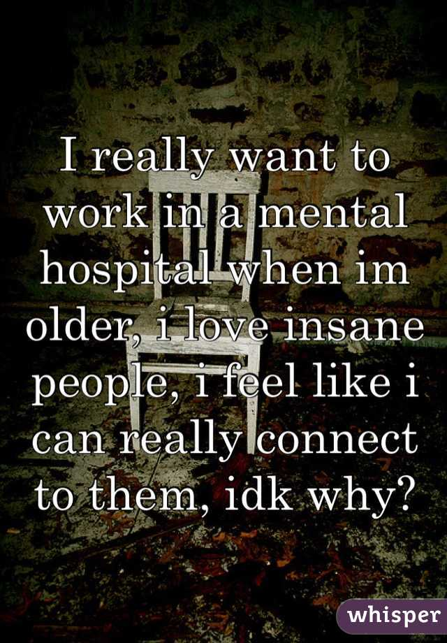 I really want to work in a mental hospital when im older, i love insane people, i feel like i can really connect to them, idk why?