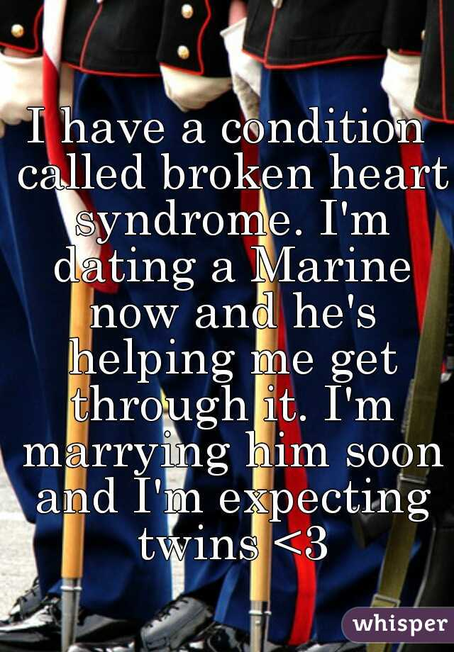 I have a condition called broken heart syndrome. I'm dating a Marine now and he's helping me get through it. I'm marrying him soon and I'm expecting twins <3