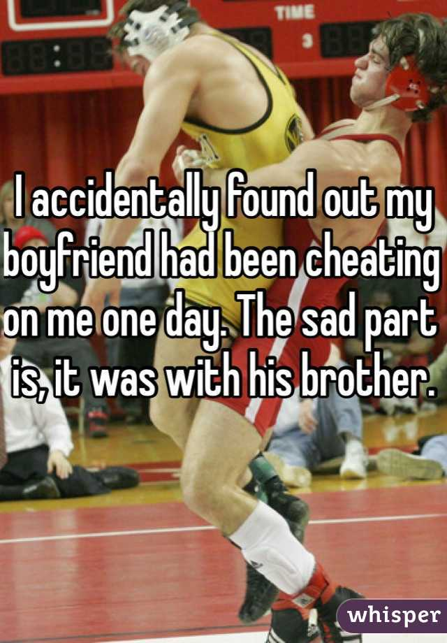 I accidentally found out my boyfriend had been cheating on me one day. The sad part is, it was with his brother.
