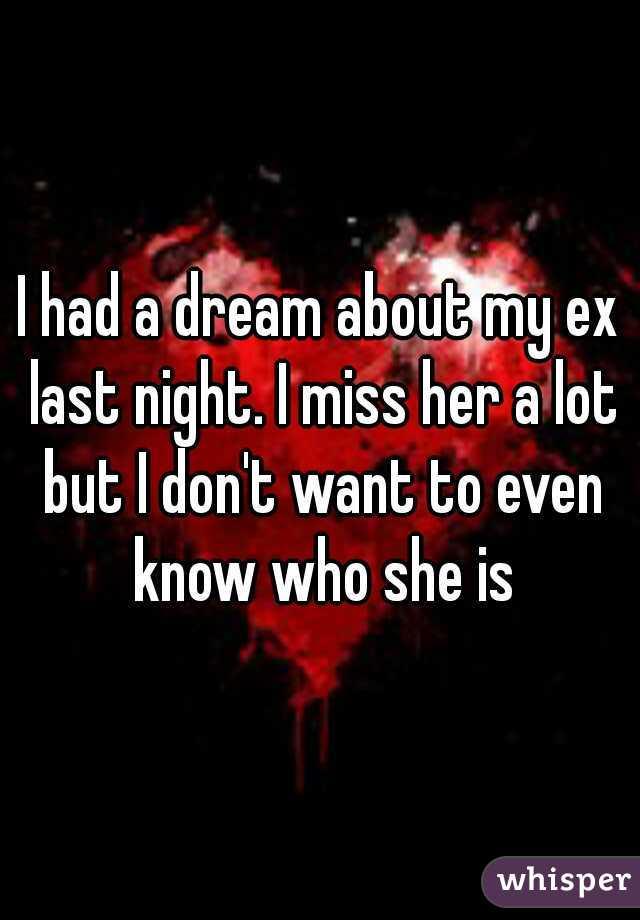 I had a dream about my ex last night. I miss her a lot but I don't want to even know who she is