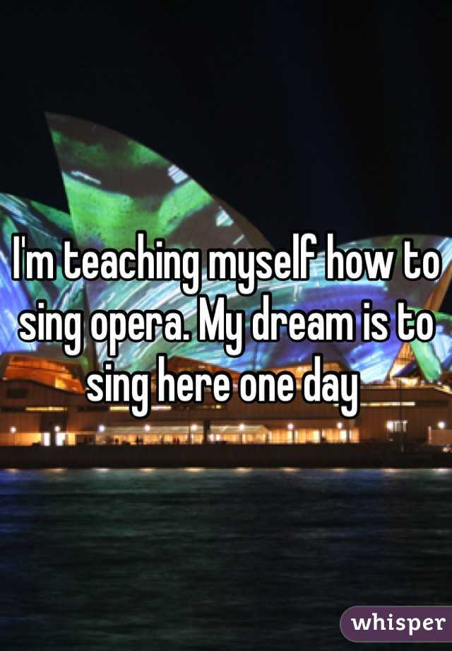I'm teaching myself how to sing opera. My dream is to sing here one day