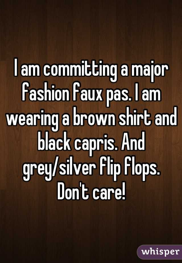 I am committing a major fashion faux pas. I am wearing a brown shirt and black capris. And grey/silver flip flops.  Don't care!